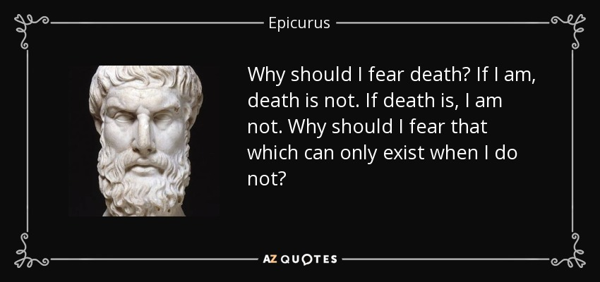 Why should I fear death? If I am, death is not. If death is, I am not. Why should I fear that which can only exist when I do not? - Epicurus