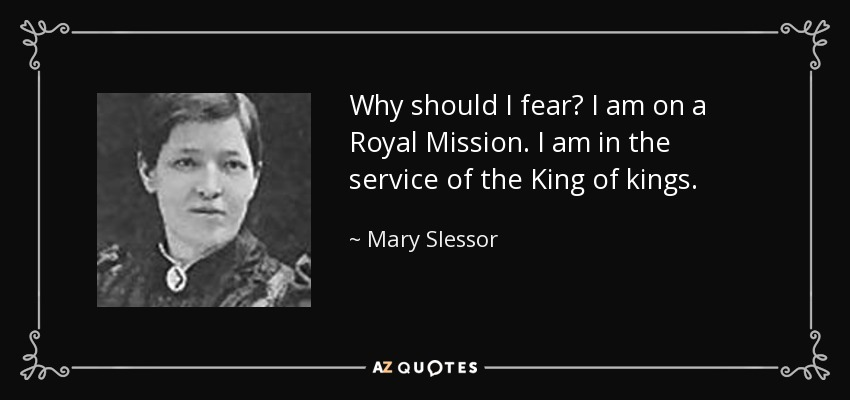 Why should I fear? I am on a Royal Mission. I am in the service of the King of kings. - Mary Slessor