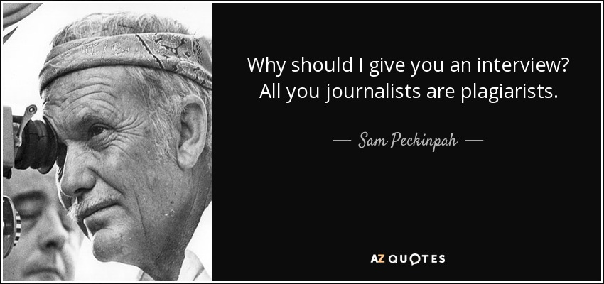 Why should I give you an interview? All you journalists are plagiarists. - Sam Peckinpah