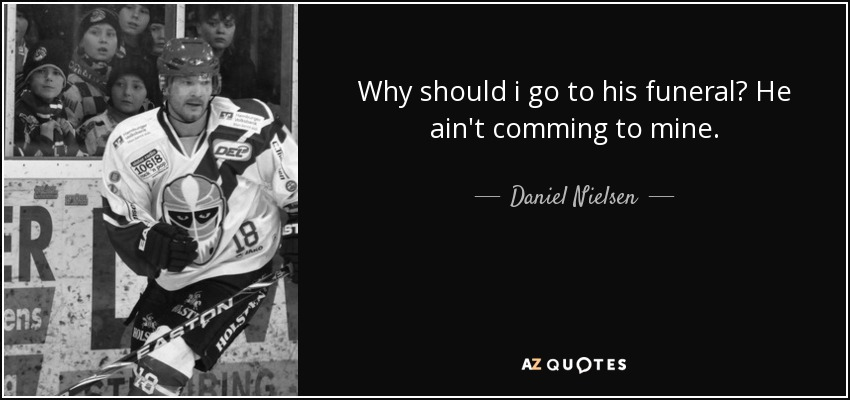 Why should i go to his funeral? He ain't comming to mine. - Daniel Nielsen