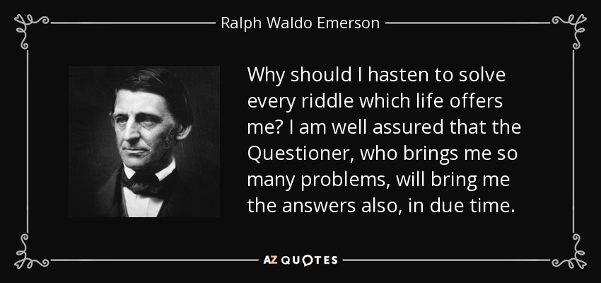Why should I hasten to solve every riddle which life offers me? I am well assured that the Questioner, who brings me so many problems, will bring me the answers also, in due time. - Ralph Waldo Emerson