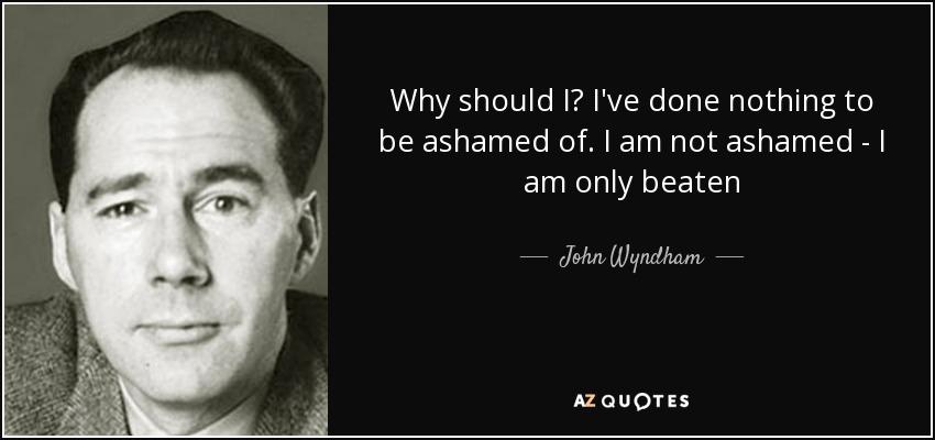 Why should I? I've done nothing to be ashamed of. I am not ashamed - I am only beaten - John Wyndham