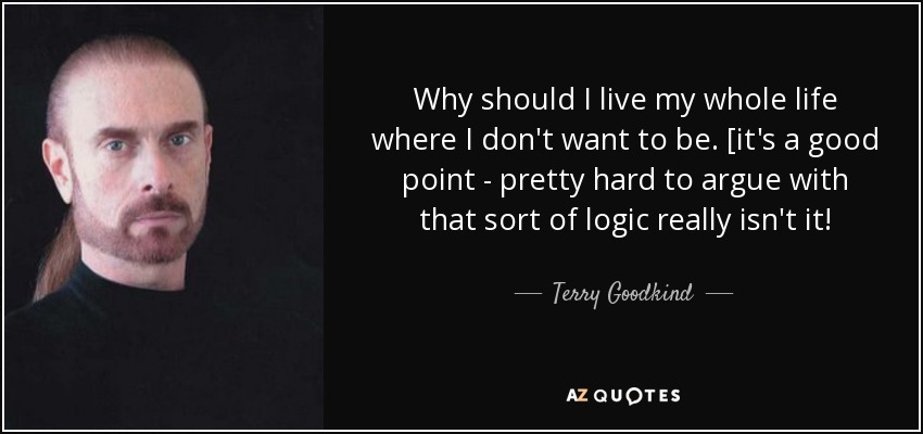 Why should I live my whole life where I don't want to be. [it's a good point - pretty hard to argue with that sort of logic really isn't it! - Terry Goodkind