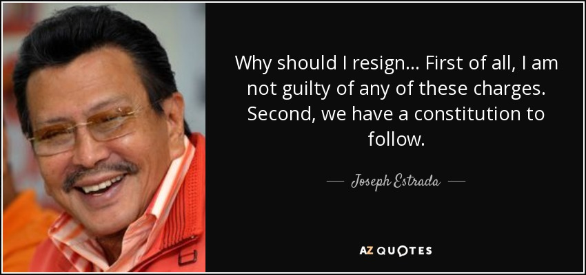 Why should I resign ... First of all, I am not guilty of any of these charges. Second, we have a constitution to follow. - Joseph Estrada