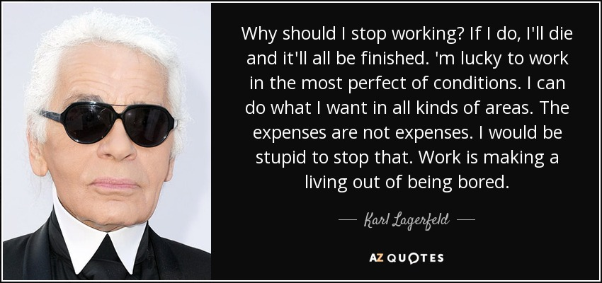 Why should I stop working? If I do, I'll die and it'll all be finished. 'm lucky to work in the most perfect of conditions. I can do what I want in all kinds of areas. The expenses are not expenses. I would be stupid to stop that. Work is making a living out of being bored. - Karl Lagerfeld
