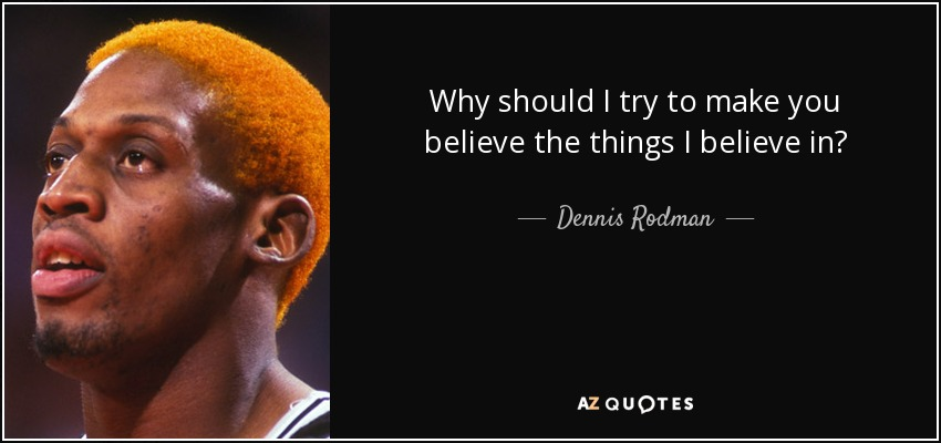 Why should I try to make you believe the things I believe in? - Dennis Rodman