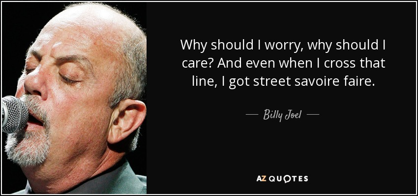 Why should I worry, why should I care? And even when I cross that line, I got street savoire faire. - Billy Joel