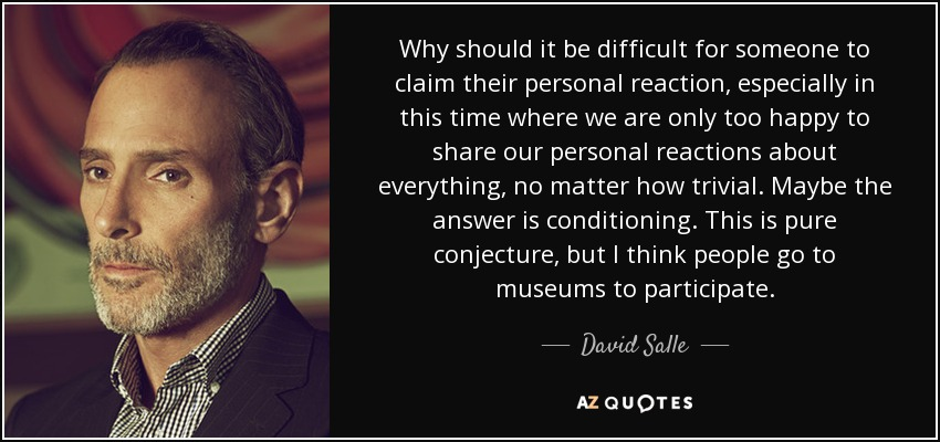 Why should it be difficult for someone to claim their personal reaction, especially in this time where we are only too happy to share our personal reactions about everything, no matter how trivial. Maybe the answer is conditioning. This is pure conjecture, but I think people go to museums to participate. - David Salle
