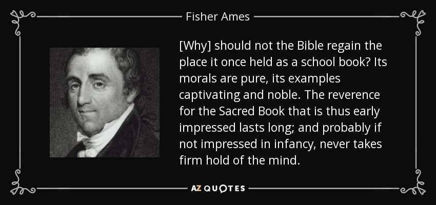 [Why] should not the Bible regain the place it once held as a school book? Its morals are pure, its examples captivating and noble. The reverence for the Sacred Book that is thus early impressed lasts long; and probably if not impressed in infancy, never takes firm hold of the mind. - Fisher Ames