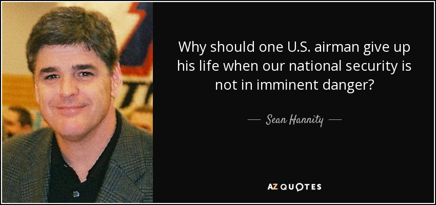 Why should one U.S. airman give up his life when our national security is not in imminent danger? - Sean Hannity
