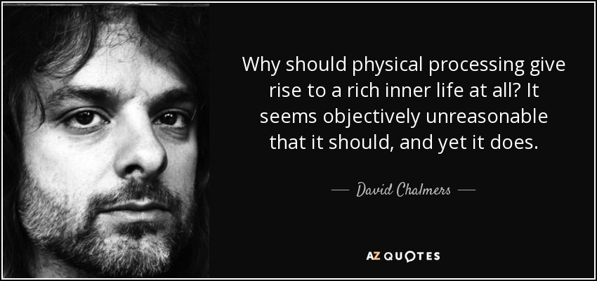 Why should physical processing give rise to a rich inner life at all? It seems objectively unreasonable that it should, and yet it does. - David Chalmers
