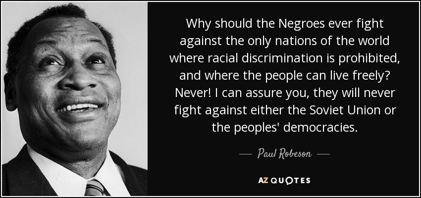 Why should the Negroes ever fight against the only nations of the world where racial discrimination is prohibited, and where the people can live freely? Never! I can assure you, they will never fight against either the Soviet Union or the peoples' democracies. - Paul Robeson