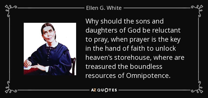 Why should the sons and daughters of God be reluctant to pray, when prayer is the key in the hand of faith to unlock heaven's storehouse, where are treasured the boundless resources of Omnipotence. - Ellen G. White