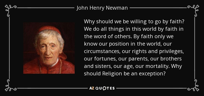 Why should we be willing to go by faith? We do all things in this world by faith in the word of others. By faith only we know our position in the world, our circumstances, our rights and privileges, our fortunes, our parents, our brothers and sisters, our age, our mortality. Why should Religion be an exception? - John Henry Newman