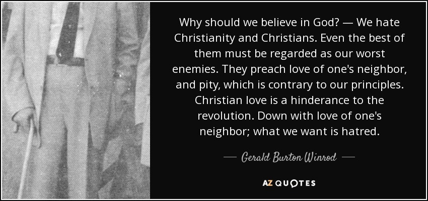 Why should we believe in God? — We hate Christianity and Christians. Even the best of them must be regarded as our worst enemies. They preach love of one's neighbor, and pity, which is contrary to our principles. Christian love is a hinderance to the revolution. Down with love of one's neighbor; what we want is hatred. - Gerald Burton Winrod