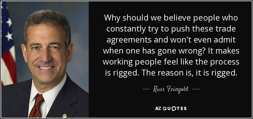 Why should we believe people who constantly try to push these trade agreements and won't even admit when one has gone wrong? It makes working people feel like the process is rigged. The reason is, it is rigged. - Russ Feingold