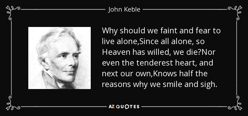 Why should we faint and fear to live alone,Since all alone, so Heaven has willed, we die?Nor even the tenderest heart, and next our own,Knows half the reasons why we smile and sigh. - John Keble