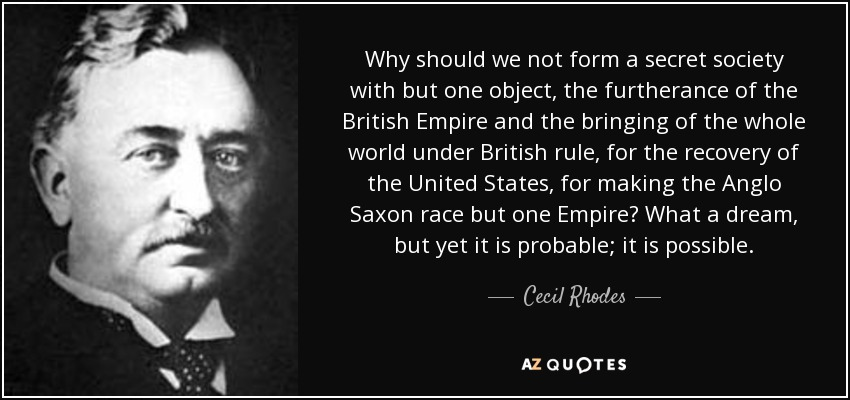 Why should we not form a secret society with but one object, the furtherance of the British Empire and the bringing of the whole world under British rule, for the recovery of the United States, for making the Anglo Saxon race but one Empire? What a dream, but yet it is probable; it is possible. - Cecil Rhodes