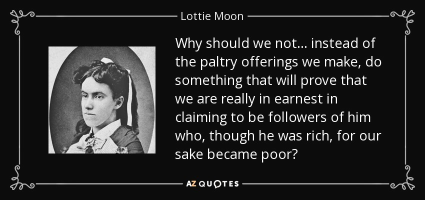 Why should we not ... instead of the paltry offerings we make, do something that will prove that we are really in earnest in claiming to be followers of him who, though he was rich, for our sake became poor? - Lottie Moon