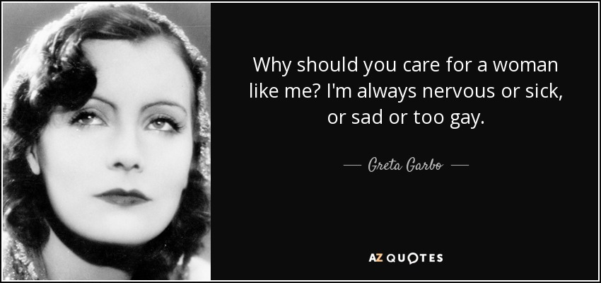 Why should you care for a woman like me? I'm always nervous or sick, or sad or too gay. - Greta Garbo