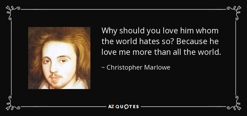 Why should you love him whom the world hates so? Because he love me more than all the world. - Christopher Marlowe
