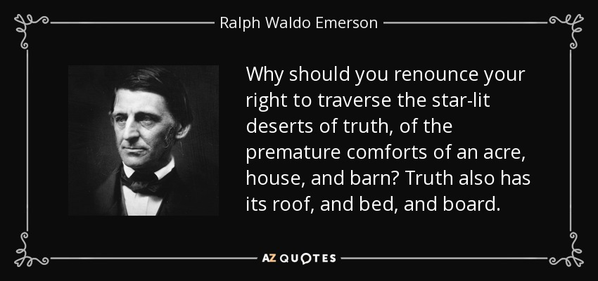 Why should you renounce your right to traverse the star-lit deserts of truth, of the premature comforts of an acre, house, and barn? Truth also has its roof, and bed, and board. - Ralph Waldo Emerson