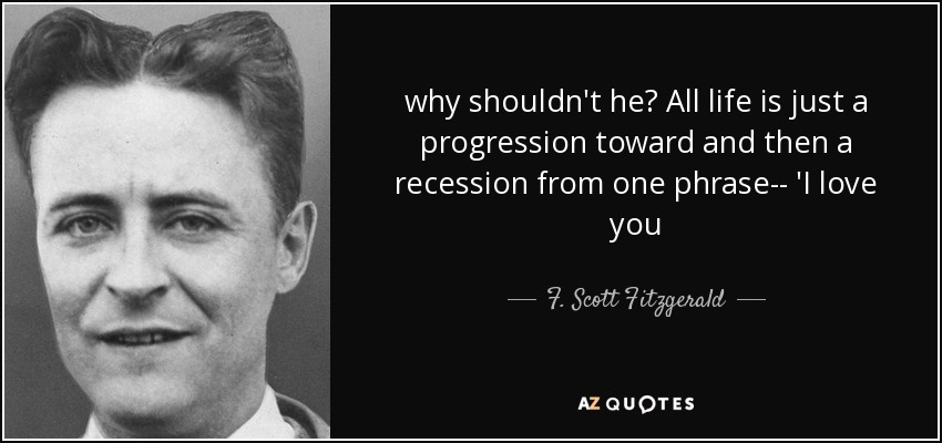 why shouldn't he? All life is just a progression toward and then a recession from one phrase-- 'I love you - F. Scott Fitzgerald