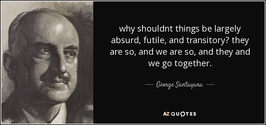 why shouldnt things be largely absurd, futile, and transitory? they are so, and we are so, and they and we go together. - George Santayana