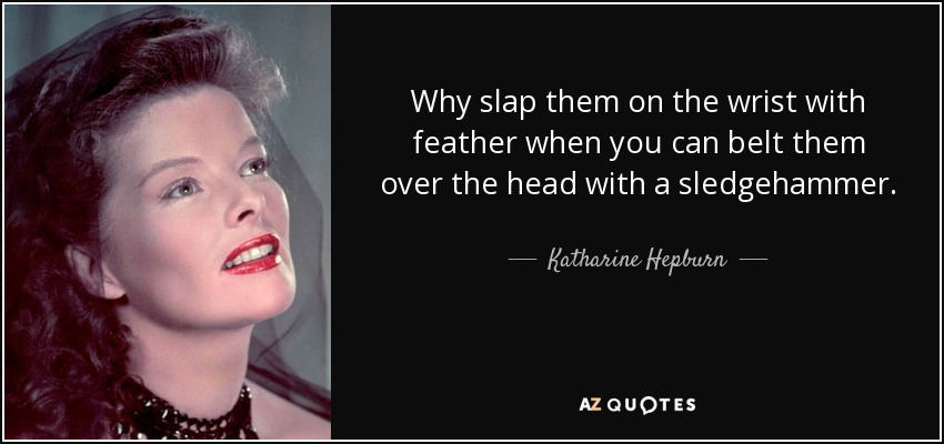 Why slap them on the wrist with feather when you can belt them over the head with a sledgehammer. - Katharine Hepburn