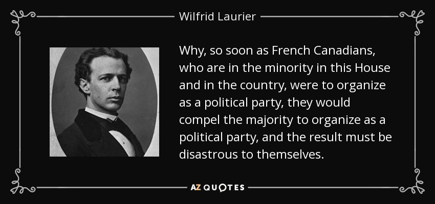 Why, so soon as French Canadians, who are in the minority in this House and in the country, were to organize as a political party, they would compel the majority to organize as a political party, and the result must be disastrous to themselves. - Wilfrid Laurier