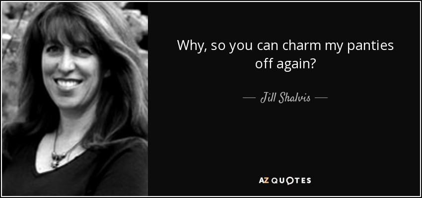 Why, so you can charm my panties off again? - Jill Shalvis