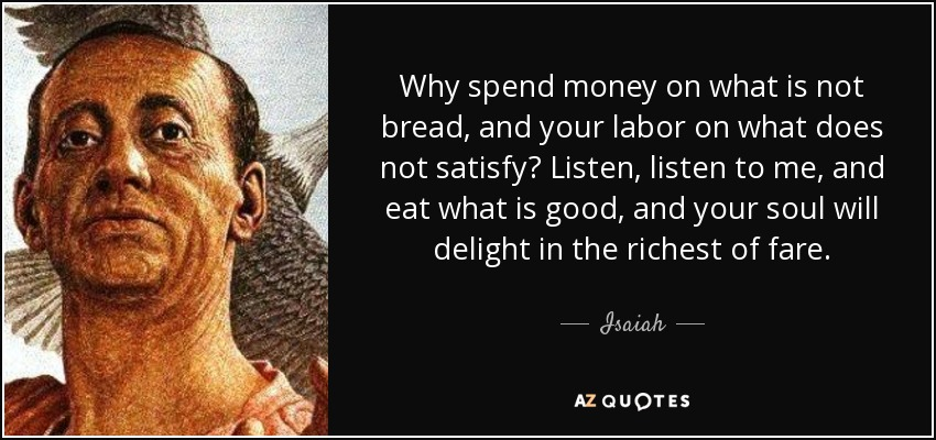 Why spend money on what is not bread, and your labor on what does not satisfy? Listen, listen to me, and eat what is good, and your soul will delight in the richest of fare. - Isaiah