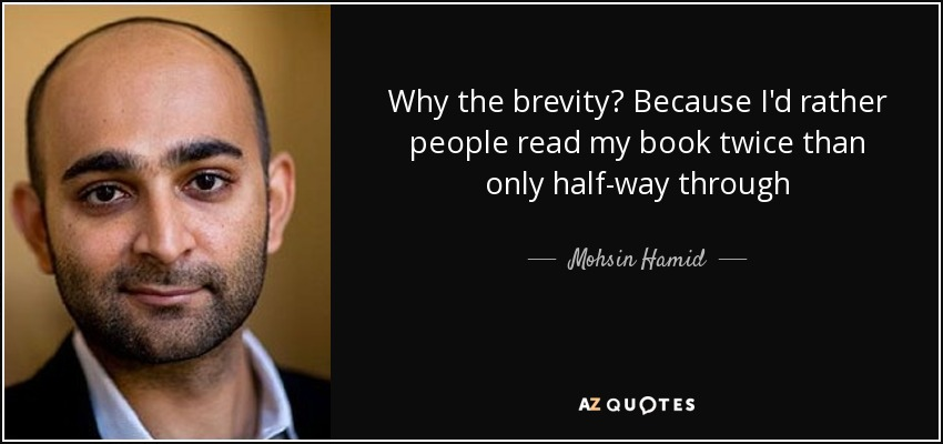 Why the brevity? Because I'd rather people read my book twice than only half-way through - Mohsin Hamid