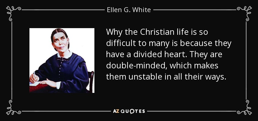 Why the Christian life is so difficult to many is because they have a divided heart. They are double-minded, which makes them unstable in all their ways. - Ellen G. White