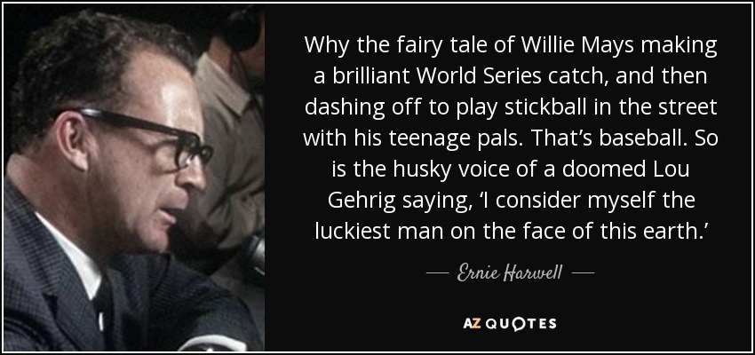 Why the fairy tale of Willie Mays making a brilliant World Series catch, and then dashing off to play stickball in the street with his teenage pals. That's baseball. So is the husky voice of a doomed Lou Gehrig saying, 'I consider myself the luckiest man on the face of this earth.' - Ernie Harwell