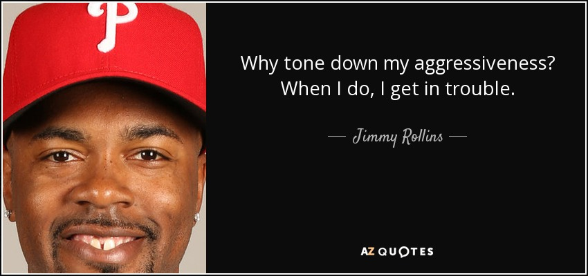 Why tone down my aggressiveness? When I do, I get in trouble. - Jimmy Rollins