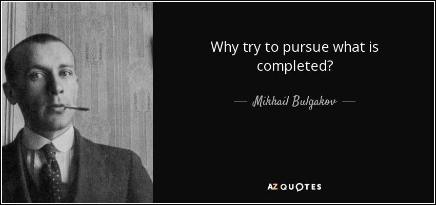 Why try to pursue what is completed? - Mikhail Bulgakov