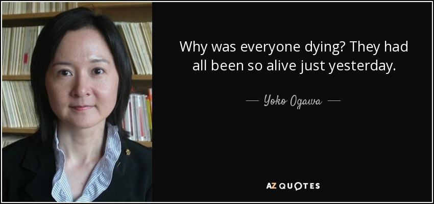 Why was everyone dying? They had all been so alive just yesterday. - Yoko Ogawa