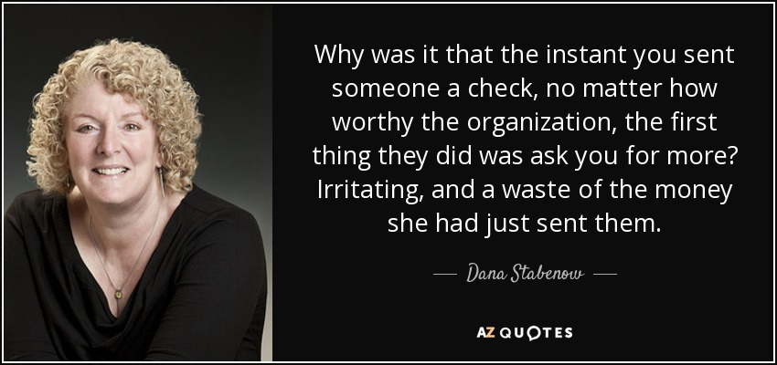 Why was it that the instant you sent someone a check, no matter how worthy the organization, the first thing they did was ask you for more? Irritating, and a waste of the money she had just sent them. - Dana Stabenow