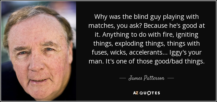 Why was the blind guy playing with matches, you ask? Because he's good at it. Anything to do with fire, igniting things, exploding things, things with fuses, wicks, accelerants . . . Iggy's your man. It's one of those good/bad things. - James Patterson