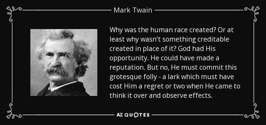 Why was the human race created? Or at least why wasn't something creditable created in place of it? God had His opportunity. He could have made a reputation. But no, He must commit this grotesque folly - a lark which must have cost Him a regret or two when He came to think it over and observe effects. - Mark Twain