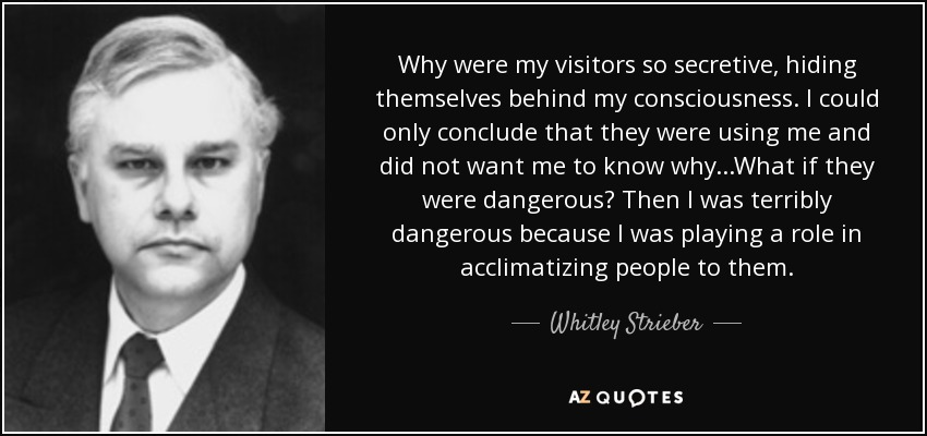 Why were my visitors so secretive, hiding themselves behind my consciousness. I could only conclude that they were using me and did not want me to know why...What if they were dangerous? Then I was terribly dangerous because I was playing a role in acclimatizing people to them. - Whitley Strieber