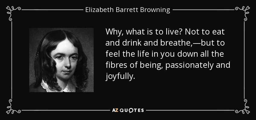 Why, what is to live? Not to eat and drink and breathe,—but to feel the life in you down all the fibres of being, passionately and joyfully. - Elizabeth Barrett Browning