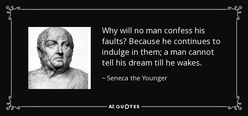 Why will no man confess his faults? Because he continues to indulge in them; a man cannot tell his dream till he wakes. - Seneca the Younger