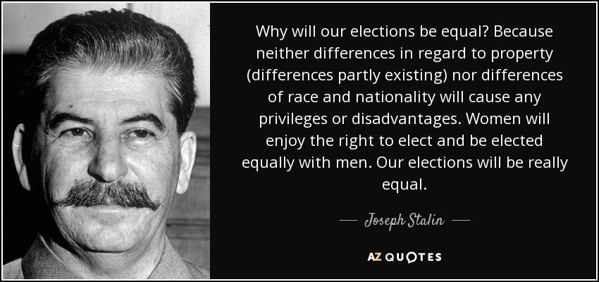 Why will our elections be equal? Because neither differences in regard to property (differences partly existing) nor differences of race and nationality will cause any privileges or disadvantages. Women will enjoy the right to elect and be elected equally with men. Our elections will be really equal. - Joseph Stalin