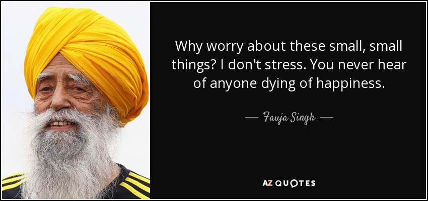 Why worry about these small, small things? I don't stress. You never hear of anyone dying of happiness. - Fauja Singh