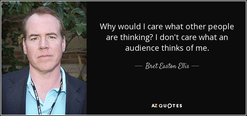 Why would I care what other people are thinking? I don't care what an audience thinks of me. - Bret Easton Ellis