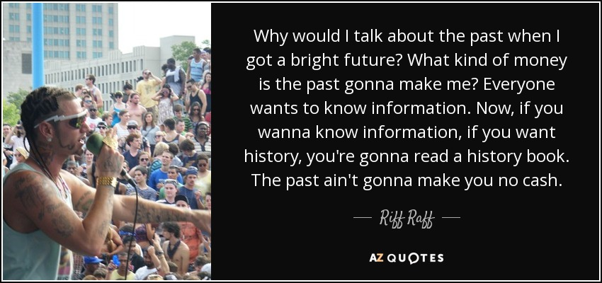 Why would I talk about the past when I got a bright future? What kind of money is the past gonna make me? Everyone wants to know information. Now, if you wanna know information, if you want history, you're gonna read a history book. The past ain't gonna make you no cash. - Riff Raff
