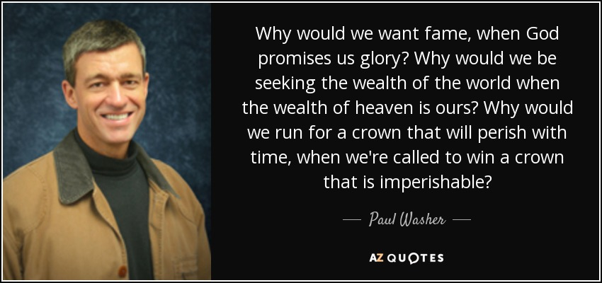Why would we want fame, when God promises us glory? Why would we be seeking the wealth of the world when the wealth of heaven is ours? Why would we run for a crown that will perish with time, when we're called to win a crown that is imperishable? - Paul Washer