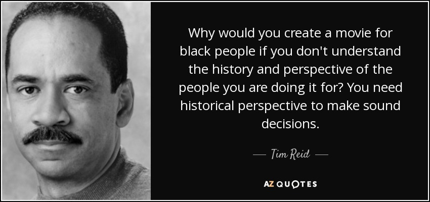 Why would you create a movie for black people if you don't understand the history and perspective of the people you are doing it for? You need historical perspective to make sound decisions. - Tim Reid